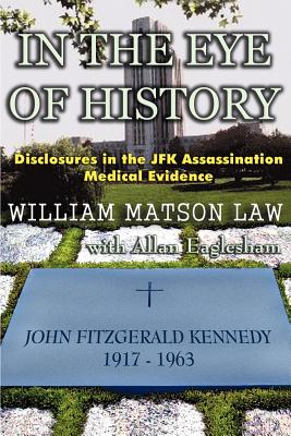 In the Eye of History; Disclosures in the JFK Assassination Medical Evidence - Law, William Matson, and Eaglesham, Allan (Editor)