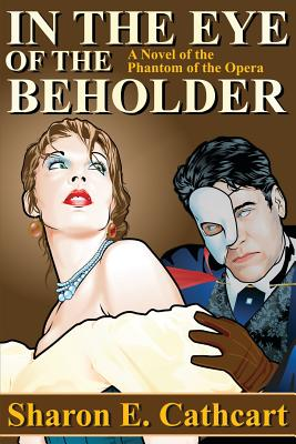 In the Eye of the Beholder: A Novel of the Phantom of the Opera - Cathcart, Sharon E