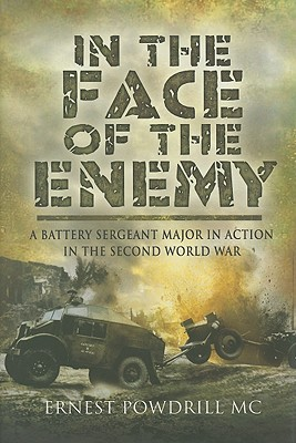 In the Face of the Enemy: A Battery Sergeant Major in Action in the Second World War - Powdrill, Ernest