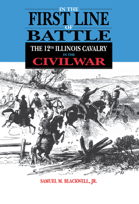 In the First Line of Battle: The 12th Illinois Calvary in the Civil War - Blackwell Jr, Samuel M