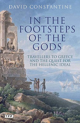 In the Footsteps of the Gods: Travellers to Greece and the Quest for the Hellenic Ideal - Constantine, David