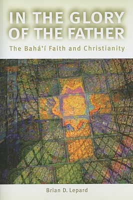 In the Glory of the Father: The Bahai Faith and Christianity - Lepard, Brian D