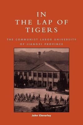 In the Lap of Tigers: The Communist Labor University of Jiangxi Province - Cleverley, John