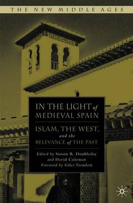 In the Light of Medieval Spain: Islam, the West, and the Relevance of the Past - Doubleday, Simon R. (Editor), and Coleman, David (Editor), and Tremlett, Giles (Foreword by)