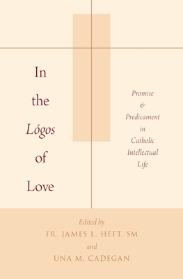 In the Logos of Love: Promise and Predicament in Catholic Intellectual Life - Heft, James L, S.M. (Editor)