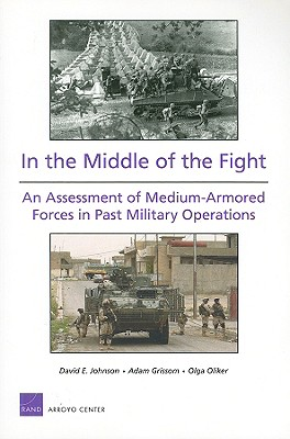 In the Middle of the Fight: An Assessment of Medium-Armored Forces in Past Military Operations - Johnson, David E, and Grissom, Adam, and Oliker, Olga