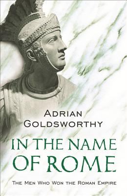 In the Name of Rome: The Men Who Won the Roman Empire - Goldsworthy, Adrian