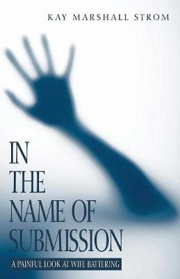 In the Name of Submission: A Painful Look at Wife Battering - Strom, Kay Marshall