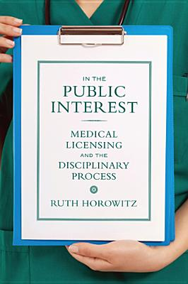 In the Public Interest: Medical Licensing and the Disciplinary Process - Horowitz, Ruth, Professor