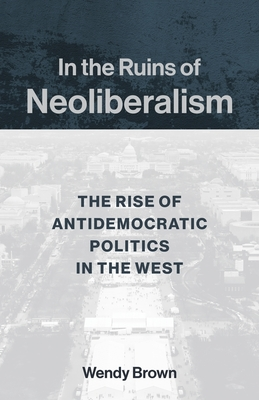 In the Ruins of Neoliberalism: The Rise of Antidemocratic Politics in the West - Brown, Wendy