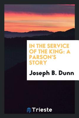 In the Service of the King: A Parson's Story - Dunn, Joseph B