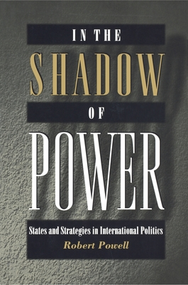 In the Shadow of Power: States and Strategies in International Politics - Powell, Robert