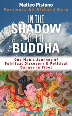In the Shadow of the Buddha: One Man's Journey of Spiritual Discovery & Political Danger in Tibet - Pistono, Matteo