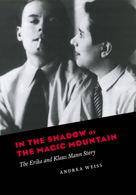 In the Shadow of the Magic Mountain: The Erika and Klaus Mann Story - Weiss, Andrea