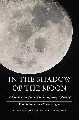 In the Shadow of the Moon: A Challenging Journey to Tranquility, 1965-1969 - French, Francis, and Burgess, Colin, Major, and Cunningham, Walter (Foreword by)