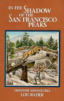 In the Shadow of the San Francisco Peaks: Growing Up on the Frontier - Bader, Lou