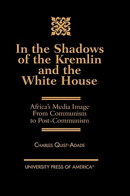 In the Shadows of the Kremlin and the White House: Africa's Media Image from Communism to Post-Communism - Quist-Adade, Charles