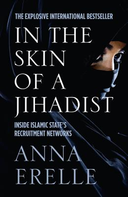 In the Skin of a Jihadist: Inside Islamic State's Recruitment Networks - Erelle, Anna