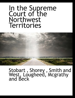 In the Supreme Court of the Northwest Territories - Stobart, and Shorey, and Smith and West, And West (Creator)