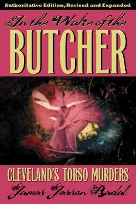 In the Wake of the Butcher: Cleveland's Torso Murders - Badal, James Jessen