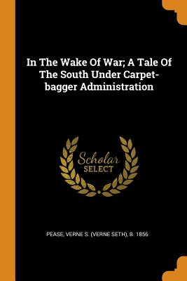 In the Wake of War; A Tale of the South Under Carpet-Bagger Administration - Pease, Verne S (Verne Seth) B 1856 (Creator)