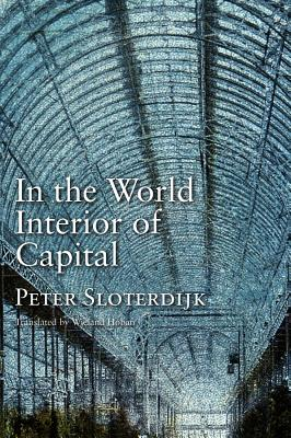 In the World Interior of Capital: Towards a Philosophical Theory of Globalization - Sloterdijk, Peter, and Hoban, Wieland (Translated by)