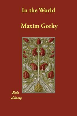 In the World - Gorky, Maxim, and Foakes, Mrs Gertrude M (Translated by)