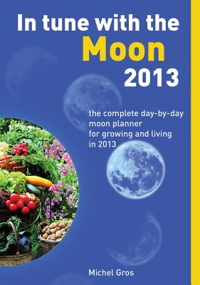 In Tune with the Moon 2013: The Complete Day-By-Day Moon Planner for Growing and Living in 2013 - Gros, Michel