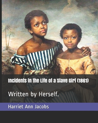 Incidents in the Life of a Slave Girl (1861): Written by Herself. - Jacobs, Harriet Ann