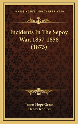 Incidents in the Sepoy War, 1857-1858 (1873) - Grant, James Hope