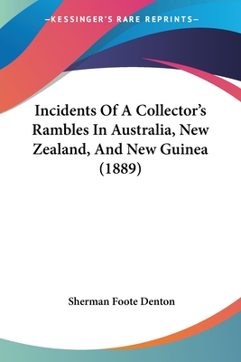 Incidents of a Collector's Rambles in Australia, New Zealand, and New Guinea (1889) - Denton, Sherman Foote