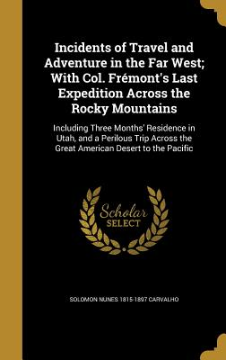 Incidents of Travel and Adventure in the Far West; With Col. Fremont's Last Expedition Across the Rocky Mountains: Including Three Months' Residence in Utah, and a Perilous Trip Across the Great American Desert to the Pacific - Carvalho, Solomon Nunes 1815-1897