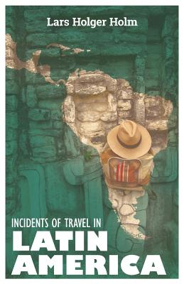 Incidents of Travel in Latin America - Holm, Lars Holger