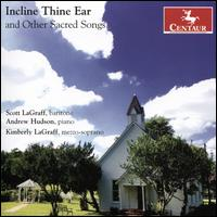 Incline Thine Ear and Other Sacred Songs - Andrew Hudson (piano); Kimberly Lagraff (mezzo-soprano); Scott LaGraff (baritone)