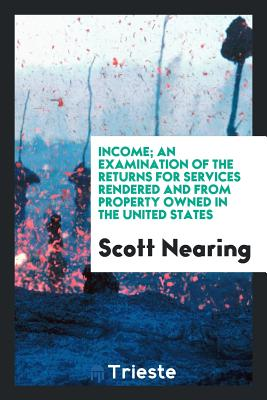 Income; An Examination of the Returns for Services Rendered and from Property Owned in the United States - Nearing, Scott