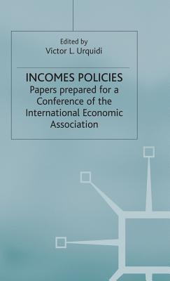 Incomes Policies: Papers prepared for a Conference of the International Economic Association - Urquidi, Victor L. (Editor)
