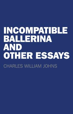 Incompatible Ballerina and Other Essays - Johns, Charles William