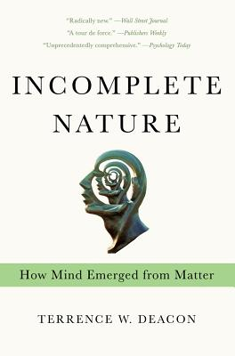 Incomplete Nature: How Mind Emerged from Matter - Deacon, Terrence W