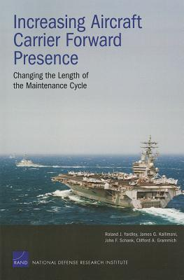 Increasing Aircraft Carrier Forward Presence: Changing the Length of the Maintenance Cycle - Yardley, Roland J, and Kallimani, James G, and Schank, John F