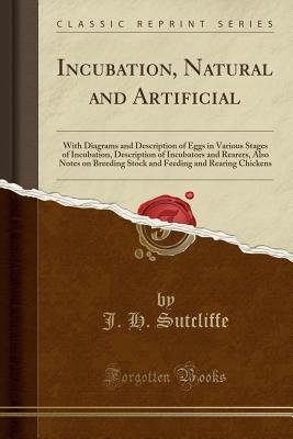 Incubation, Natural and Artificial: With Diagrams and Description of Eggs in Various Stages of Incubation, Description of Incubators and Rearers, Also Notes on Breeding Stock and Feeding and Rearing Chickens (Classic Reprint) - Sutcliffe, J H