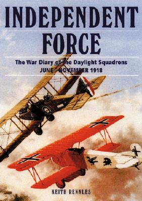 Independent Force: The War Diary of the Daylight Bomber Squadrons of the Independent Air Force 6 June - 11 November 1918 - Rennles, Keith