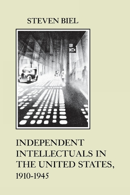 Independent Intellectuals in the United States, 1910-1945 - Biel, Steven