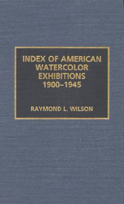 Index of American Watercolor Exhibitions, 1900-1945 - Wilson, Raymond L