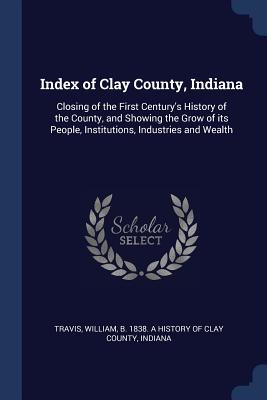 Index of Clay County, Indiana: Closing of the First Century's History of the County, and Showing the Grow of Its People, Institutions, Industries and Wealth - Travis, William B 1838 a History of C (Creator)