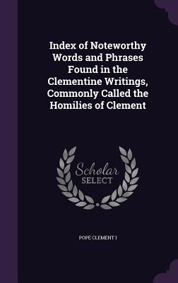 Index of Noteworthy Words and Phrases Found in the Clementine Writings, Commonly Called the Homilies of Clement - Clement I, Pope