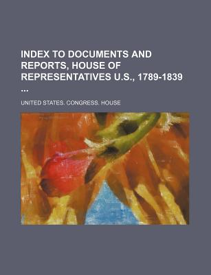 Index to Documents and Reports, House of Representatives U.S., 1789-1839 - House, United States Congress