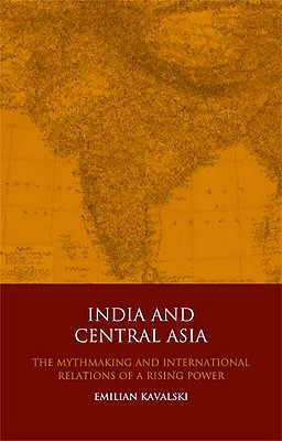 India and Central Asia: The Mythmaking and International Relations of a Rising Power - Kavalski, Emilian