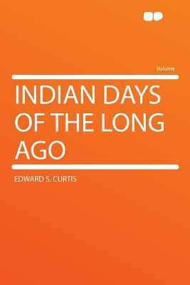 Indian Days of the Long Ago - Curtis, Edward S