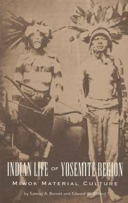 Indian Life of the Yosemite Region: Miwok Material Culture - Barrett, Samuel Alfred, and Gifford, Edward W.