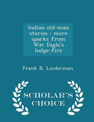 Indian Old-Man Stories: More Sparks from War Eagle's Lodge-Fire - Scholar's Choice Edition - Linderman, Frank B